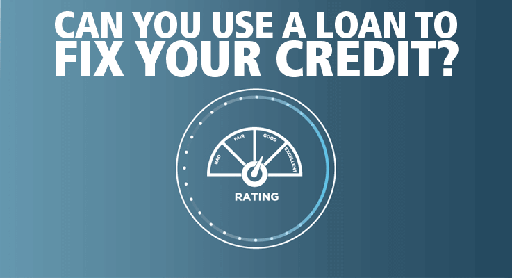 You can utilize a loan to fix bad credit